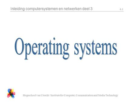 Inleiding computersystemen en netwerken deel 3 Hogeschool van Utrecht / Institute for Computer, Communication and Media Technology 6.1.