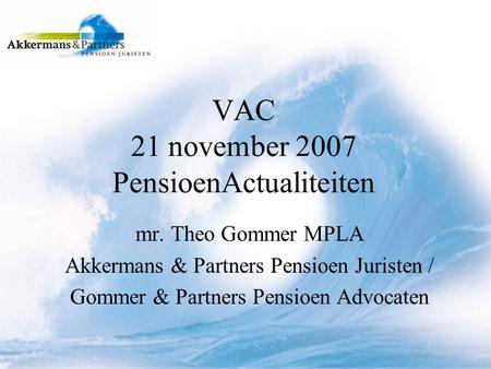 VAC 21 november 2007 PensioenActualiteiten mr. Theo Gommer MPLA Akkermans & Partners Pensioen Juristen / Gommer & Partners Pensioen Advocaten.