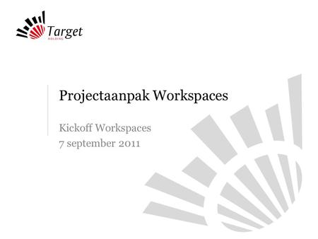 Projectaanpak Workspaces Kickoff Workspaces 7 september 2011.