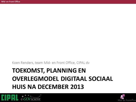 Mid- en Front Office TOEKOMST, PLANNING EN OVERLEGMODEL DIGITAAL SOCIAAL HUIS NA DECEMBER 2013 Koen Renders, team Mid- en Front Office, CIPAL dv.