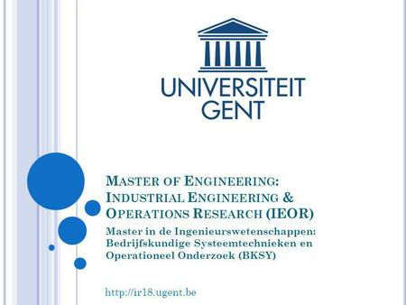 Master of Engineering: Industrial Engineering & Operations Research (IEOR) Master in de Ingenieurswetenschappen: Bedrijfskundige Systeemtechnieken en.