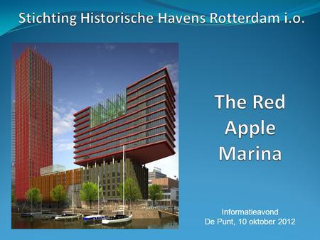 Informatieavond De Punt, 10 oktober 2012. Agenda Introductie Stichting Historische Havens Rotterdam i.o. Sloepenhaven the Red Apple Marina Planning en.