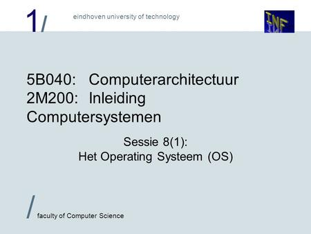 1/1/ / faculty of Computer Science eindhoven university of technology 5B040:Computerarchitectuur 2M200:Inleiding Computersystemen Sessie 8(1): Het Operating.