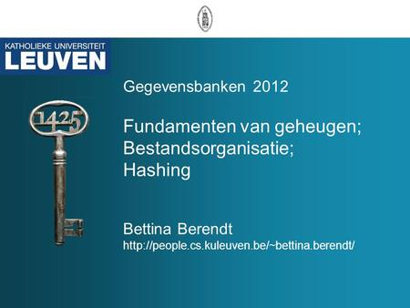 Gegevensbanken 2012 Fundamenten van geheugen; Bestandsorganisatie; Hashing Bettina Berendt http://people.cs.kuleuven.be/~bettina.berendt/