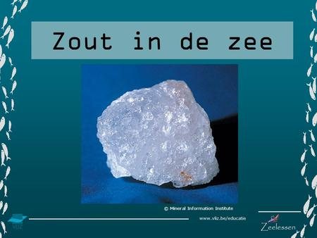 Www.vliz.be/educatie Zout in de zee © Mineral Information Institute.