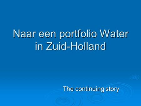 Naar een portfolio Water in Zuid-Holland The continuing story.