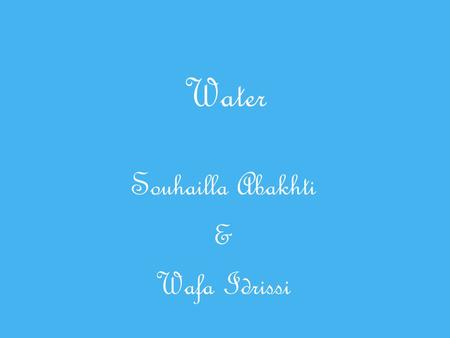 Water Souhailla Abakhti & Wafa Idrissi. Wat is water?