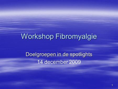 1 Workshop Fibromyalgie Doelgroepen in de spotlights 14 december 2009.