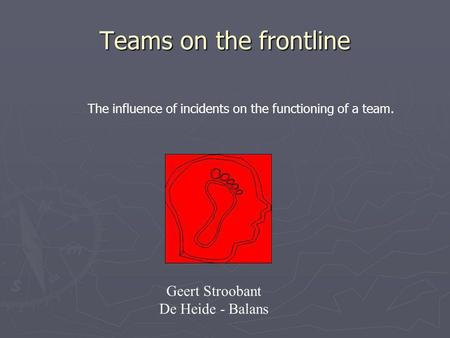 Teams on the frontline Geert Stroobant De Heide - Balans The influence of incidents on the functioning of a team.