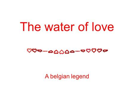 The water of love A belgian legend. Back in time when Romans began to concur our regions (France, Belgium), an old sailor (shipper, fisherman) said.