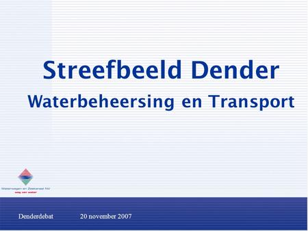 Denderdebat20 november 2007 Streefbeeld Dender Waterbeheersing en Transport.