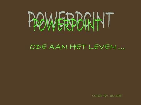 POWERPOINT ODE AAN HET LEVEN ... MADE BY DO.DEF.