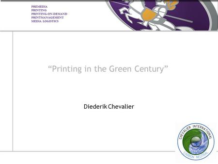 "PREMEDIA PRINTING PRINTING-ON-DEMAND PRINTMANAGEMENT MEDIA LOGISTICS ""Printing in the Green Century"" Diederik Chevalier."