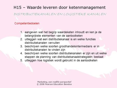 Marketing, een reallife-perspectief © 2008 Pearson Education Benelux H15 – Waarde leveren door ketenmanagement DISTRIBUTIEKANALEN EN LOGISTIEKE KANALEN.
