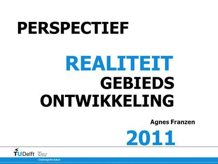 Challenge the future Delft University of Technology PERSPECTIEF REALITEIT GEBIEDS ONTWIKKELING Agnes Franzen 2011.