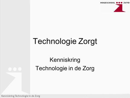 Kenniskring Technologie in de Zorg Technologie Zorgt Kenniskring Technologie in de Zorg.