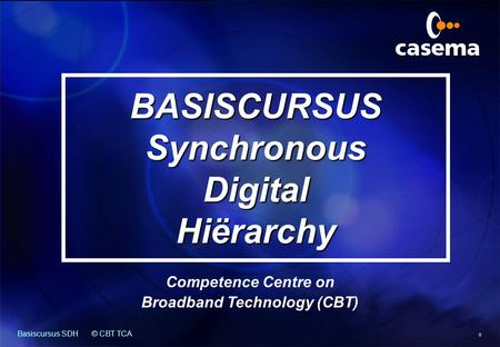 Basiscursus SDH© CBT TCA 0 BASISCURSUS Synchronous Digital Hiërarchy Competence Centre on Broadband Technology (CBT)