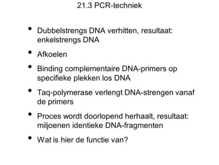 21.3 PCR-techniek Dubbelstrengs DNA verhitten, resultaat: enkelstrengs DNA Afkoelen Binding complementaire DNA-primers op specifieke plekken los DNA Taq-polymerase.