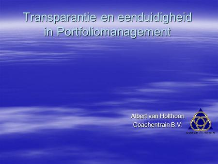 Transparantie en eenduidigheid in Portfoliomanagement Albert van Holthoon Coachentrain B.V.