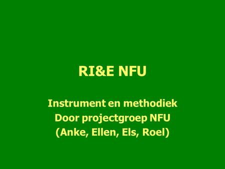 RI&E NFU Instrument en methodiek Door projectgroep NFU (Anke, Ellen, Els, Roel)