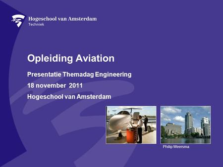 Opleiding Aviation Presentatie Themadag Engineering 18 november 2011 Hogeschool van Amsterdam Philip Weersma.