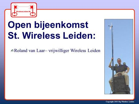 Copyright 2003 Stg Wireless Leiden Open bijeenkomst St. Wireless Leiden: Roland van Laar– vrijwilliger Wireless Leiden.