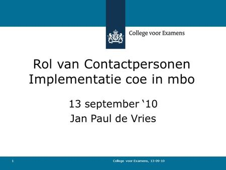 College voor Examens, 13-09-10 1 Rol van Contactpersonen Implementatie coe in mbo 13 september '10 Jan Paul de Vries.