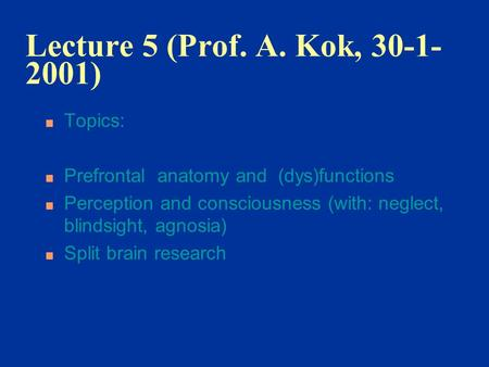 Lecture 5 (Prof. A. Kok, 30-1- 2001) n Topics: n Prefrontal anatomy and (dys)functions n Perception and consciousness (with: neglect, blindsight, agnosia)