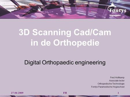 3D Scanning Cad/Cam in de Orthopedie Digital Orthopaedic engineering FH Fred Holtkamp Associate lector Orthopedische Technologie Fontys Paramedische Hogeschool.