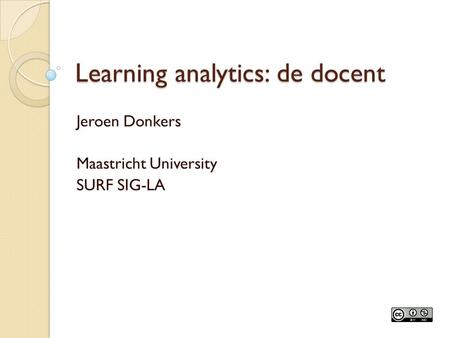 Learning analytics: de docent Jeroen Donkers Maastricht University SURF SIG-LA.