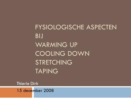 FYSIOLOGISCHE ASPECTEN BIJ WARMING UP COOLING DOWN STRETCHING TAPING Thierie Dirk 15 december 2008.
