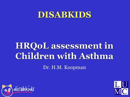 DISABKIDS HRQoL assessment in Children with Asthma Dr. H.M. Koopman.