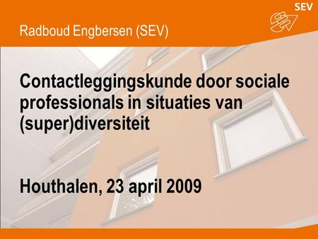 Contactleggingskunde door sociale professionals in situaties van (super)diversiteit Houthalen, 23 april 2009 Radboud Engbersen (SEV)