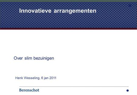 Innovatieve arrangementen Over slim bezuinigen Henk Wesseling, 6 jan 2011.