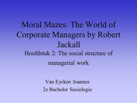 Moral Mazes: The World of Corporate Managers by Robert Jackall Hoofdstuk 2: The social structure of managerial work Van Eycken Joannes 2e Bachelor Sociologie.