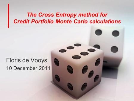 The Cross Entropy method for Credit Portfolio Monte Carlo calculations Floris de Vooys 10 December 2011.