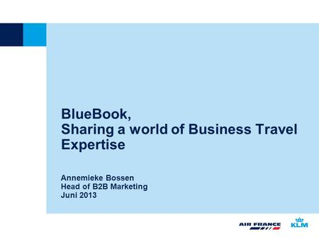 BlueBook, Sharing a world of Business Travel Expertise Annemieke Bossen Head of B2B Marketing Juni 2013.