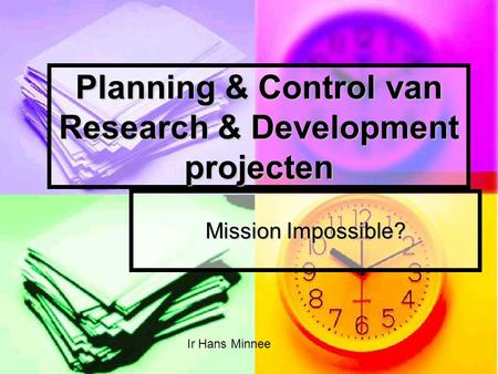 Planning & Control van Research & Development projecten Mission Impossible? Ir Hans Minnee.
