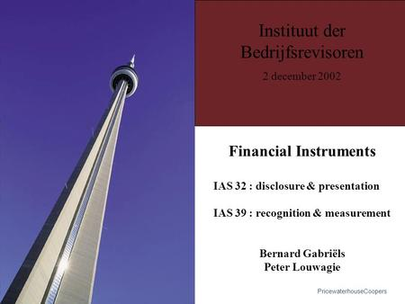 Financial Instruments IAS 32 : disclosure & presentation IAS 39 : recognition & measurement Bernard Gabriëls Peter Louwagie Instituut der Bedrijfsrevisoren.