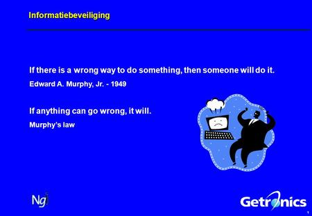 1 Informatiebeveiliging If there is a wrong way to do something, then someone will do it. Edward A. Murphy, Jr. - 1949 If anything can go wrong, it will.