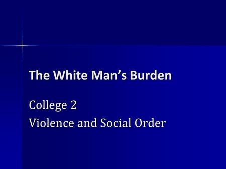 The White Man's Burden College 2 Violence and Social Order.