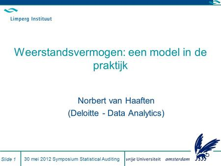 30 mei 2012 Symposium Statistical Auditing Slide 1 Weerstandsvermogen: een model in de praktijk Norbert van Haaften (Deloitte - Data Analytics)