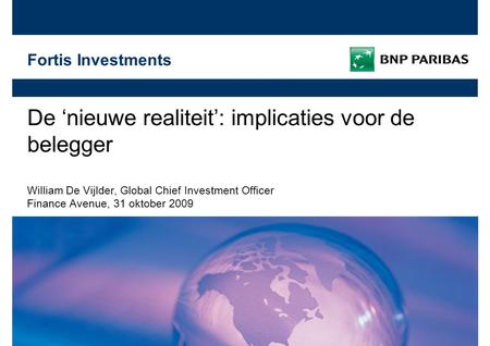 Fortis Investments De 'nieuwe realiteit': implicaties voor de belegger William De Vijlder, Global Chief Investment Officer Finance Avenue, 31 oktober 2009.