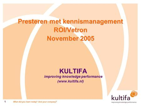 What did you learn today? And your company? 1 Presteren met kennismanagement ROI/Vetron November 2005 KULTIFA improving knowledge performance (www.kultifa.nl)