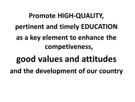 Promote HIGH-QUALITY, pertinent and timely EDUCATION as a key element to enhance the competiveness, good values and attitudes and the development of our.