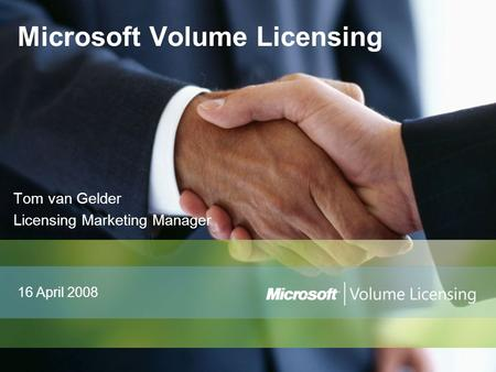 Tom van Gelder Licensing Marketing Manager Microsoft Volume Licensing 16 April 2008.