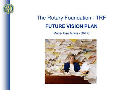 The Rotary Foundation - TRF FUTURE VISION PLAN Marie-José Tijhuis - DRFC.