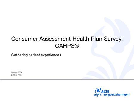 PS Consumer Assessment Health Plan Survey: CAHPS® Gathering patient experiences Oktober 2004 Barbara Vriens.