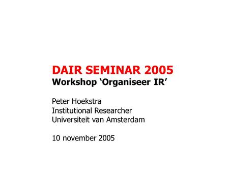 DAIR SEMINAR 2005 Workshop 'Organiseer IR' Peter Hoekstra Institutional Researcher Universiteit van Amsterdam 10 november 2005.