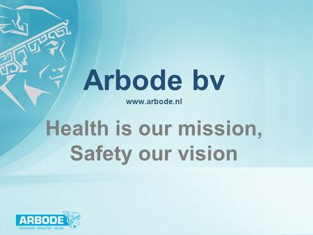 Arbode bv www.arbode.nl Health is our mission, Safety our vision.